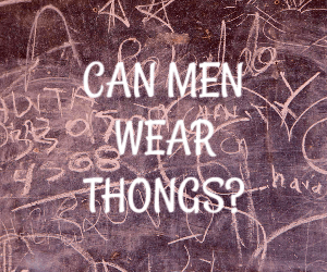 Can Men Wear Thongs?  (My Surprising Response) 1
